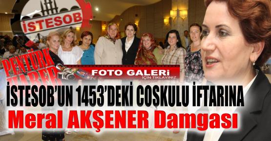 İSTESOB'UN 1453'DEKİ COŞKULU İFTARI ve KADIN ESNAFLAR...