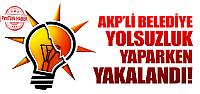 AKP'li belediyenin 'yolsuzluğuna' suçüstü!