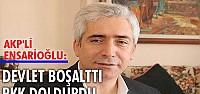 AKP'li Ensarioğlu: Devlet boşalttı, PKK doldurdu