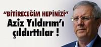 AZİZ YILDIRIM'I ÇILDIRTTILAR