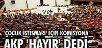 'ÇOCUK İSTİSMARI' İÇİN KOMİSYONA AKP 'HAYIR' DEDİ