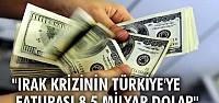 """""""Irak krizinin Türkiye'ye faturası 8.5 milyar dolar"""""""