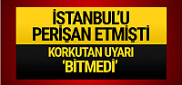 İstanbul'u perişan etmişti korkutan uyarı geldi 'Bitmedi'
