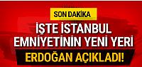 İşte İstanbul Emniyetinin yeni yeri