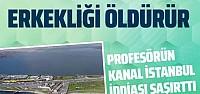 Kanal İstanbul'la ilgili Prof. Cemal Saydam'dan açıklama: Erkekliği öldürür