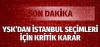 """YSK'dan """"İstanbul seçimleri"""" için yeni ara karar!"""